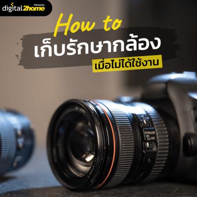 How to เก็บรักษากล้อง เมื่อไม่ได้ใช้งาน